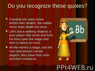 Do you recognize these quotes? Cowards die many times before their deaths; the v
