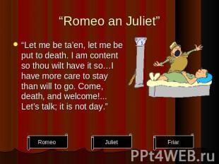 """Romeo an Juliet"" ""Let me be ta'en, let me be put to death. I am content so thou"