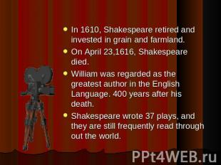 In 1610, Shakespeare retired and invested in grain and farmland. On April 23,161