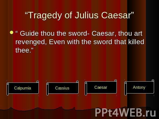 """Tragedy of Julius Caesar"" "" Guide thou the sword- Caesar, thou art revenged, Even with the sword that killed thee."""