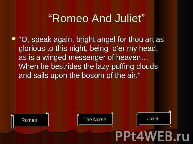 """Romeo And Juliet"" ""O, speak again, bright angel for thou art as glorious to this night, being o'er my head, as is a winged messenger of heaven… When he bestrides the lazy puffing clouds and sails upon the bosom of the air."""