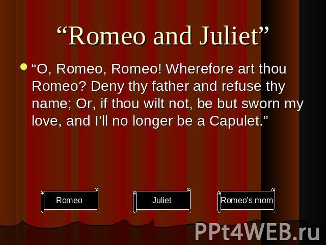 """Romeo and Juliet"" ""O, Romeo, Romeo! Wherefore art thou Romeo? Deny thy father and refuse thy name; Or, if thou wilt not, be but sworn my love, and I'll no longer be a Capulet."""
