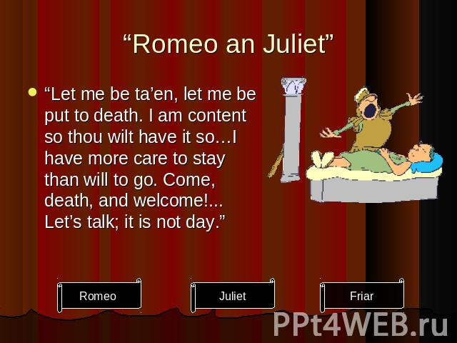"""Romeo an Juliet"" ""Let me be ta'en, let me be put to death. I am content so thou wilt have it so…I have more care to stay than will to go. Come, death, and welcome!... Let's talk; it is not day."""