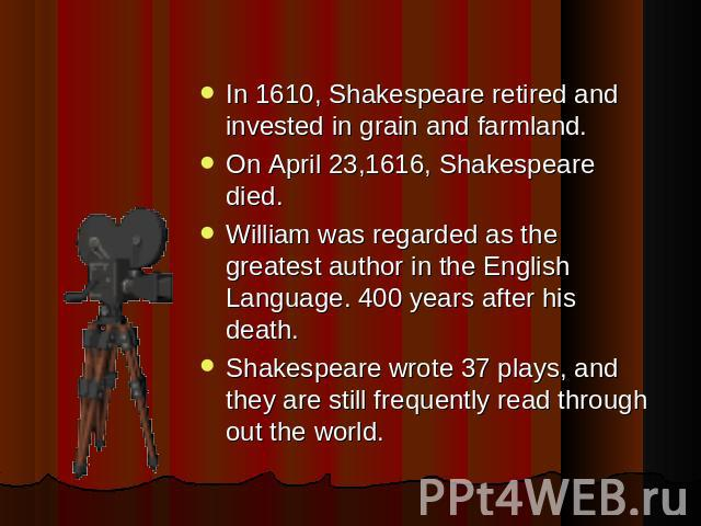 In 1610, Shakespeare retired and invested in grain and farmland. On April 23,1616, Shakespeare died.William was regarded as the greatest author in the English Language. 400 years after his death.Shakespeare wrote 37 plays, and they are still frequen…