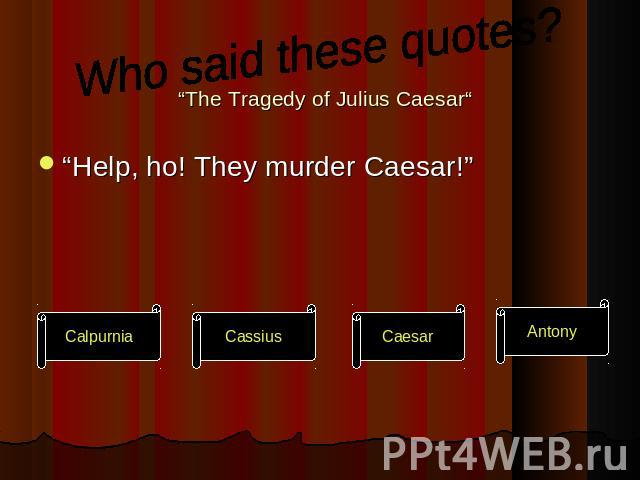 "Who said these quotes?""The Tragedy of Julius Caesar""""Help, ho! They murder Caesar!"""