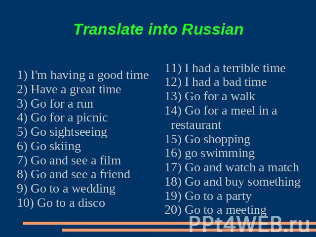 Translate into Russian 1) I'm having a good time2) Have a great time3) Go for a run4) Go for a picnic5) Go sightseeing6) Go skiing7) Go and see a film8) Go and see a friend9) Go to a wedding10) Go to a disco11) I had a terrible time12) I had a bad t…