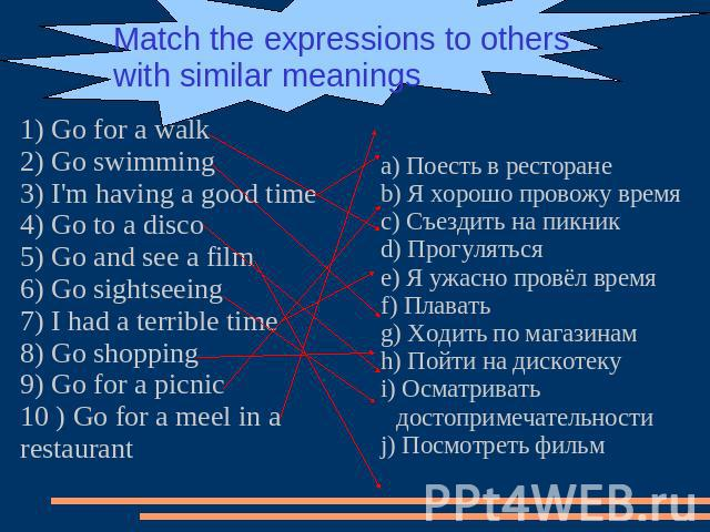Match the expressions to others with similar meanings 1) Go for a walk2) Go swimming3) I'm having a good time4) Go to a disco5) Go and see a film6) Go sightseeing7) I had a terrible time8) Go shopping9) Go for a picnic10 ) Go for a meel in a restaur…