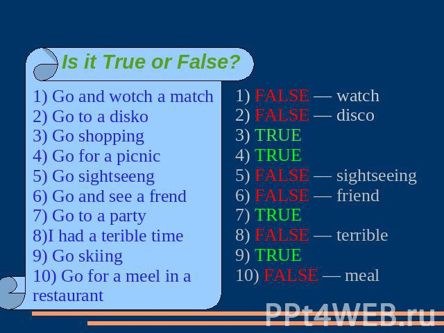Is it True or False? 1) Go and wotch a match2) Go to a disko3) Go shopping4) Go for a picnic5) Go sightseeng6) Go and see a frend7) Go to a party8)I had a terible time9) Go skiing10) Go for a meel in a restaurant1) FALSE — watch2) FALSE — disco3) TR…
