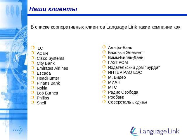 Наши клиенты В списке корпоративных клиентов Language Link такие компании как 1C ACER Cisco Systems City Bank Emirates Airlines Escada HeadHunter Finans Bank Nokia Leo Burnett Philips Shell Альфа-Банк Базовый Элемент Вимм-Билль-Данн ГАЗПРОМ Издатель…