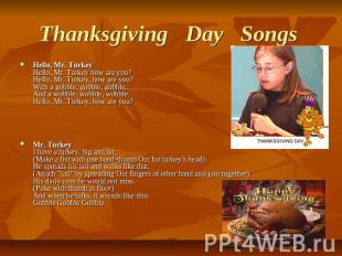 Thanksgiving   Day   Songs  Hello, Mr. TurkeyHello, Mr. Turkey how are you?Hello