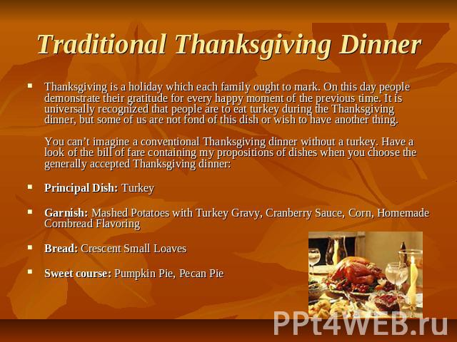 Traditional Thanksgiving Dinner Thanksgiving is a holiday which each family ought to mark. On this day people demonstrate their gratitude for every happy moment of the previous time. It is universally recognized that people are to eat turkey during …
