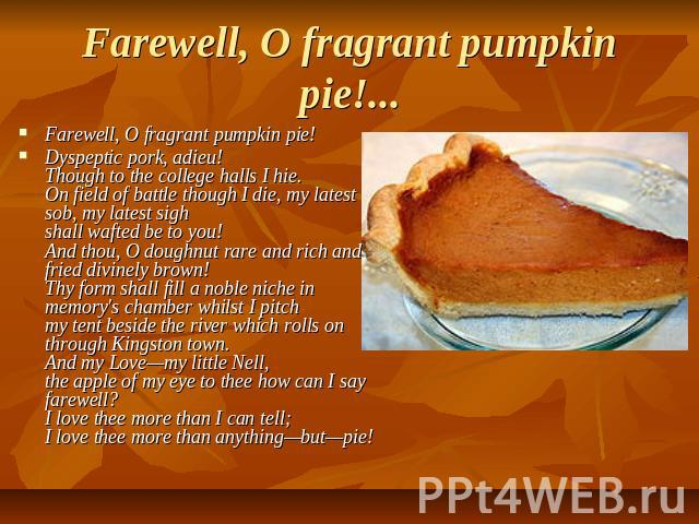 Farewell, O fragrant pumpkin pie!... Farewell, O fragrant pumpkin pie!Dyspeptic pork, adieu!Though to the college halls I hie.On field of battle though I die, my latest sob, my latest sighshall wafted be to you!And thou, O doughnut rare and rich and…