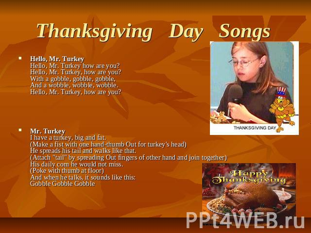 Thanksgiving   Day   Songs  Hello, Mr. TurkeyHello, Mr. Turkey how are you?Hello, Mr. Turkey, how are you?With a gobble, gobble, gobble,And a wobble, wobble, wobble.Hello, Mr. Turkey, how are you? Mr. TurkeyI have a turkey, big and fat.(Make a fist …