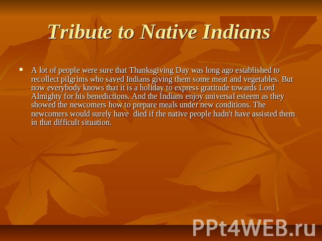 Tribute to Native Indians A lot of people were sure that Thanksgiving Day was long ago established to recollect pilgrims who saved Indians giving them some meat and vegetables. But now everybody knows that it is a holiday to express gratitude toward…