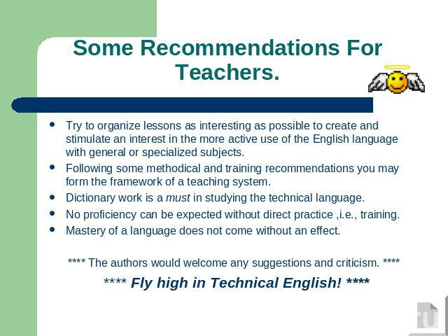 Some Recommendations For Teachers. Try to organize lessons as interesting as possible to create and stimulate an interest in the more active use of the English language with general or specialized subjects.Following some methodical and training reco…