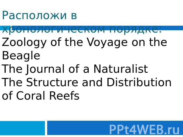 Расположи в хронологическом порядке: Zoology of the Voyage on the Beagle The Journal of a NaturalistThe Structure and Distribution of Coral Reefs