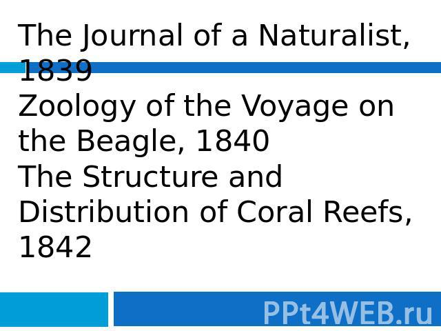 The Journal of a Naturalist, 1839Zoology of the Voyage on the Beagle, 1840The Structure and Distribution of Coral Reefs, 1842