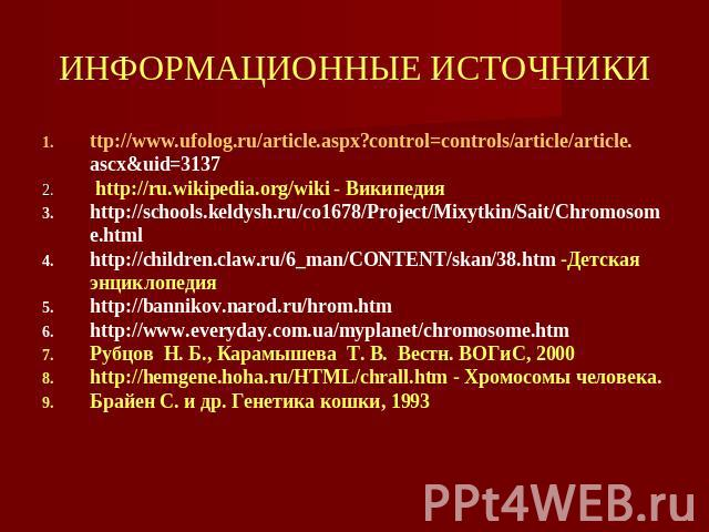 ИНФОРМАЦИОННЫЕ ИСТОЧНИКИ ttp://www.ufolog.ru/article.aspx?control=controls/article/article.ascx&uid=3137 http://ru.wikipedia.org/wiki - Википедия http://schools.keldysh.ru/co1678/Project/Mixytkin/Sait/Chromosome.html http://children.claw.ru/6_man/CO…
