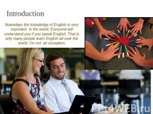 Introduction Nowadays the knowledge of English is very important in the world. E