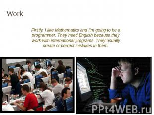 Work Firstly, I like Mathematics and I'm going to be a programmer. They need Eng