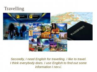 Travelling Secondly, I need English for travelling. I like to travel. I think ev