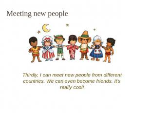 Meeting new people Thirdly, I can meet new people from different countries. We c