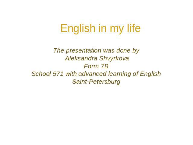 English in my life The presentation was done by Aleksandra Shvyrkova Form 7B School 571 with advanced learning of English Saint-Petersburg