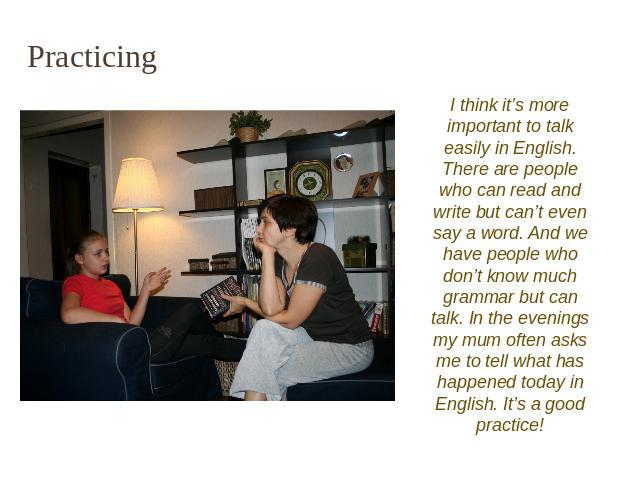 Practicing I think it's more important to talk easily in English. There are people who can read and write but can't even say a word. And we have people who don't know much grammar but can talk. In the evenings my mum often asks me to tell what has h…