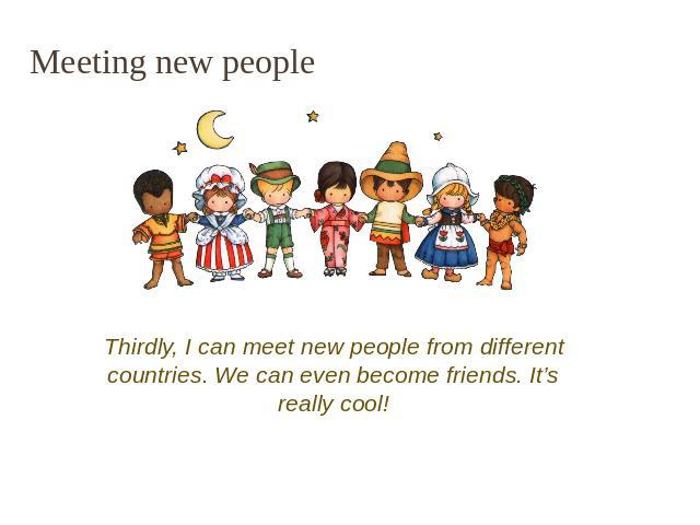 Meeting new people Thirdly, I can meet new people from different countries. We can even become friends. It's really cool!