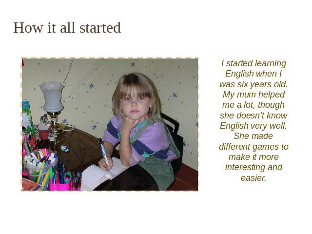 How it all started I started learning English when I was six years old. My mum helped me a lot, though she doesn't know English very well. She made different games to make it more interesting and easier.