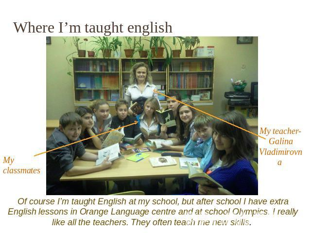Where I'm taught english Of course I'm taught English at my school, but after school I have extra English lessons in Orange Language centre and at school Olympics. I really like all the teachers. They often teach me new skills.