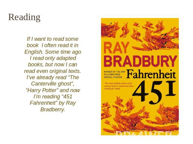 "Reading If I want to read some book I often read it in English. Some time ago I read only adapted books, but now I can read even original texts. I've already read ""The Canterville ghost"", ""Harry Potter"" and now I'm reading ""451 Fahrenheit"" by Ray Br…"