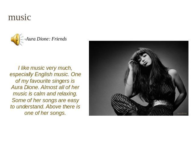 music I like music very much, especially English music. One of my favourite singers is Aura Dione. Almost all of her music is calm and relaxing. Some of her songs are easy to understand. Above there is one of her songs.