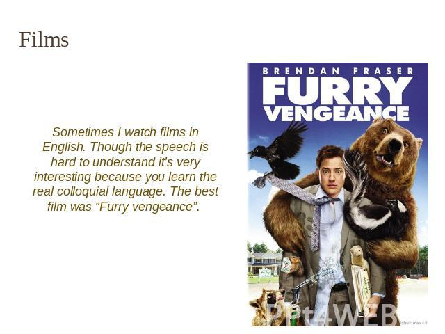 "Films Sometimes I watch films in English. Though the speech is hard to understand it's very interesting because you learn the real colloquial language. The best film was ""Furry vengeance""."
