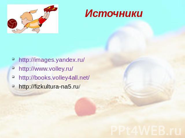 Источники http://images.yandex.ru/ http://www.volley.ru/ http://books.volley4all.net/ http://fizkultura-na5.ru/