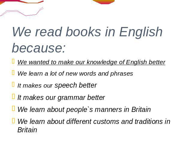 We read books in English because: We wanted to make our knowledge of English better We learn a lot of new words and phrases It makes our speech better It makes our grammar better We learn about people`s manners in Britain We learn about different cu…