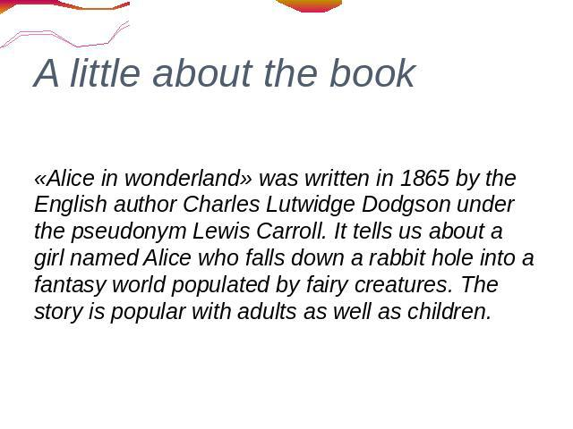 A little about the book «Alice in wonderland» was written in 1865 by the English author Charles Lutwidge Dodgson under the pseudonym Lewis Carroll. It tells us about a girl named Alice who falls down a rabbit hole into a fantasy world populated by f…