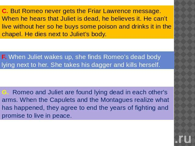 . But Romeo never gets the Friar Lawrence message. When he hears that Juliet is dead, he believes it. He can't live without her so he buys some poison and drinks it in the chapel. He dies next to Juliet's body. When Juliet wakes up, she finds Romeo'…