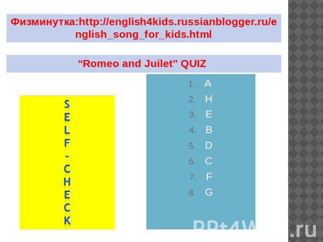 "Физминутка:http://english4kids.russianblogger.ru/english_song_for_kids.html ""Romeo and Juilet"" QUIZ"