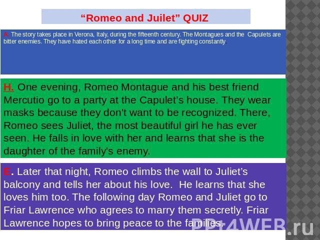 """Romeo and Juilet"" QUIZ The story takes place in Verona, Italy, during the fifteenth century. The Montagues and the Capulets are bitter enemies. They have hated each other for a long time and are fighting constantly. One evening, Romeo Montague and …"