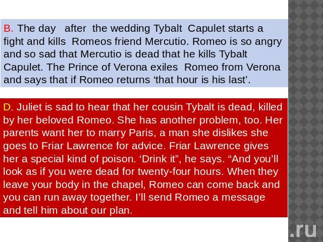 The day after the wedding Tybalt Capulet starts a fight and kills Romeos friend Mercutio. Romeo is so angry and so sad that Mercutio is dead that he kills Tybalt Capulet. The Prince of Verona exiles Romeo from Verona and says that if Romeo returns '…