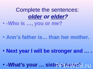 Complete the sentences: older or elder?-Who is …, you or me?Ann's father is… tha