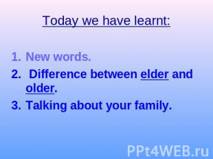 Today we have learnt:New words. Difference between elder and older.Talking about