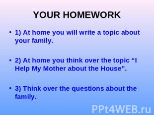 YOUR HOMEWORK) At home you will write a topic about your family.2) At home you t