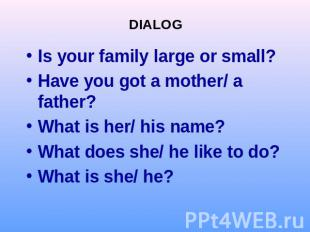 DIALOGIs your family large or small?Have you got a mother/ a father?What is her/
