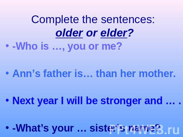 Complete the sentences: older or elder?-Who is …, you or me?Ann's father is… than her mother.Next year I will be stronger and … .-What's your … sister's name?