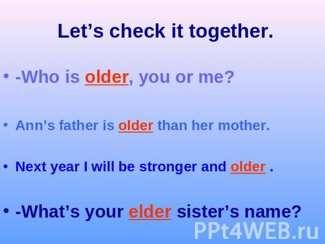 Let's check it together.-Who is older, you or me?Ann's father is older than her mother.Next year I will be stronger and older .-What's your elder sister's name?