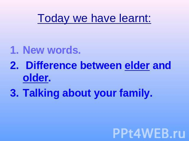 Today we have learnt:New words. Difference between elder and older.Talking about your family.