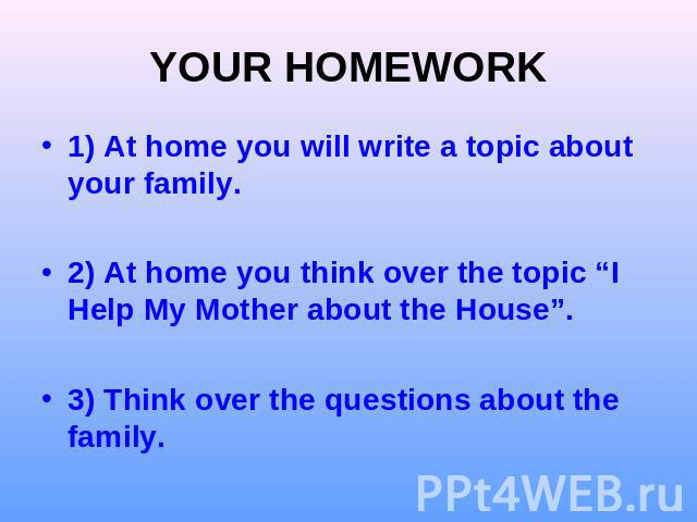 "YOUR HOMEWORK) At home you will write a topic about your family.2) At home you think over the topic ""I Help My Mother about the House"".3) Think over the questions about the family."