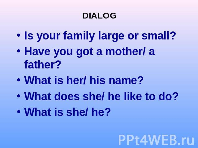 DIALOGIs your family large or small?Have you got a mother/ a father?What is her/ his name?What does she/ he like to do?What is she/ he?